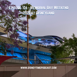 Episode 106 - Memorial Day Weekend 2021 at Disneyland