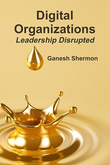Digital Organizations - Leadership Disrupted - By Ganesh Shermon