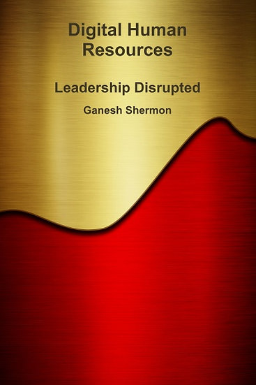 Digital Human Resources - Leadership Disrupted - By Ganesh Shermon