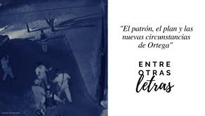 El patrón, el plan y las nuevas circunstancias de Ortega