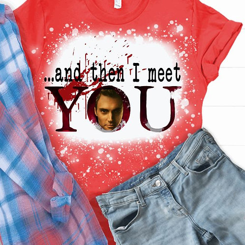 BLEACHED TEE Short or Long Sleeve Valentine Then I Meet YOU