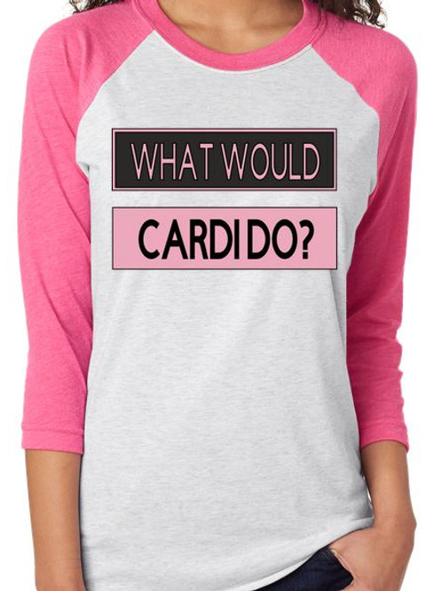 SUBLIMATED RAGLAN What would Cardio Do