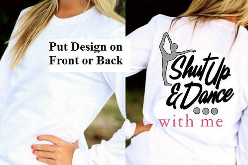 LONG or SHORT SLEEVE DANCE DESIGN SHIRT Shut Up and Dance