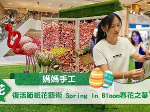 【媽媽手工】復活節紙花藝術 Spring In Bloom春花之華