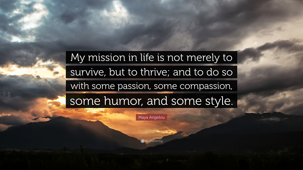 'My mission in life is not merely to survive, but to thrive; and to do so with some passion, some compassion, some humour, and some style'. –Maya Angelou