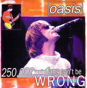 Oasis - 250,000 Oasis Fans Can't be Wrong