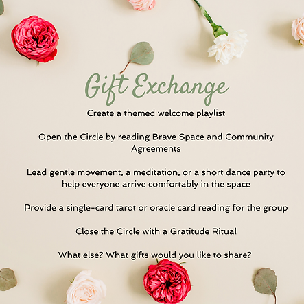 An Exchange of Gifts - attend a Circle in exchange for creating a themed playlist, by opening the Circle with the Brave Space poem and community agreements, lead gentle movement, meditaiton or a short dance party, provide a single card tarot reading, close the Circle with the gratitude ritual or any other gift you'd like to share.