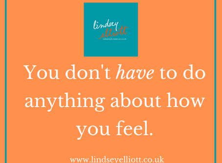 You don't have to do anything about how you feel.