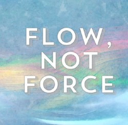 Flow, Not Force