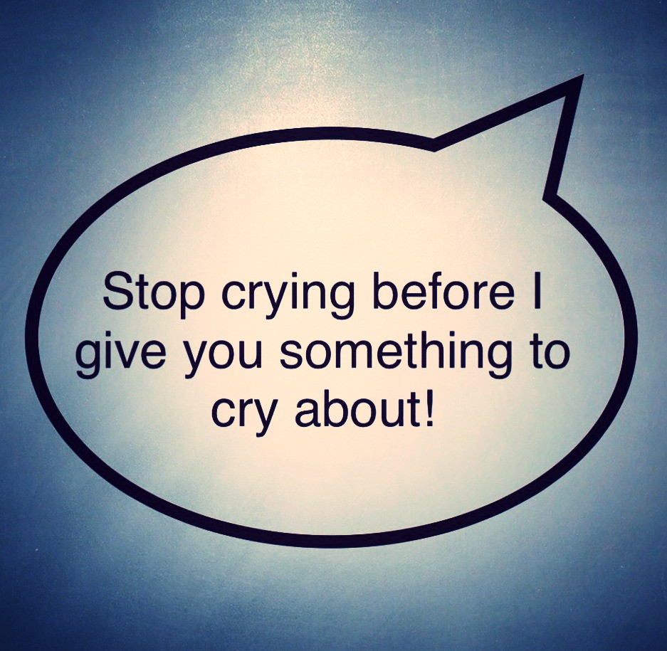 Stop crying before I give you something to cry about!