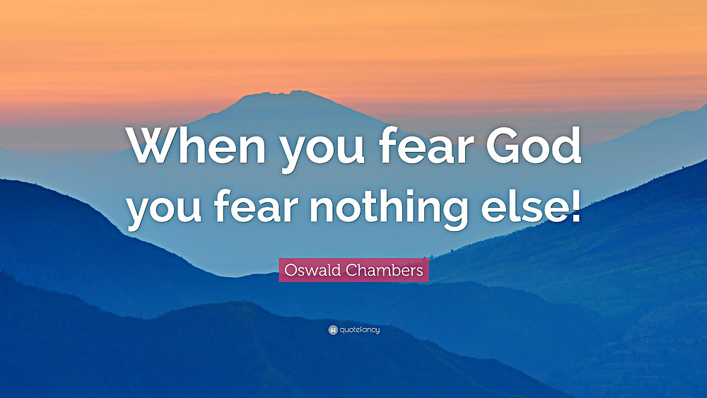 When you fear God you fear nothing else! Oswald Chambers