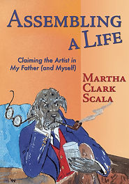 Book cover: Assembling a Life, Claiming the Artist in My Father and Myself, by Martha Clark Scala