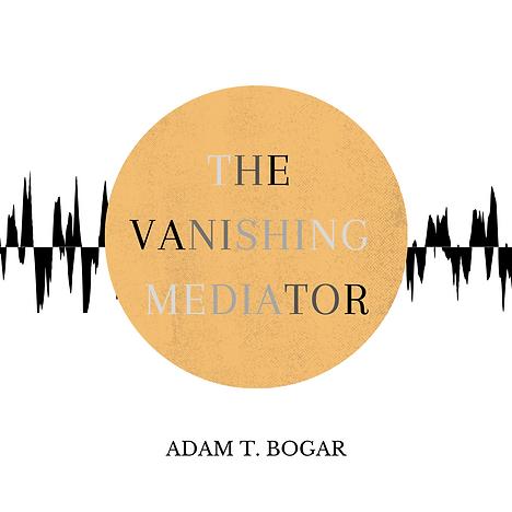'The Vanishing Mediator' by Adam T. Bogar