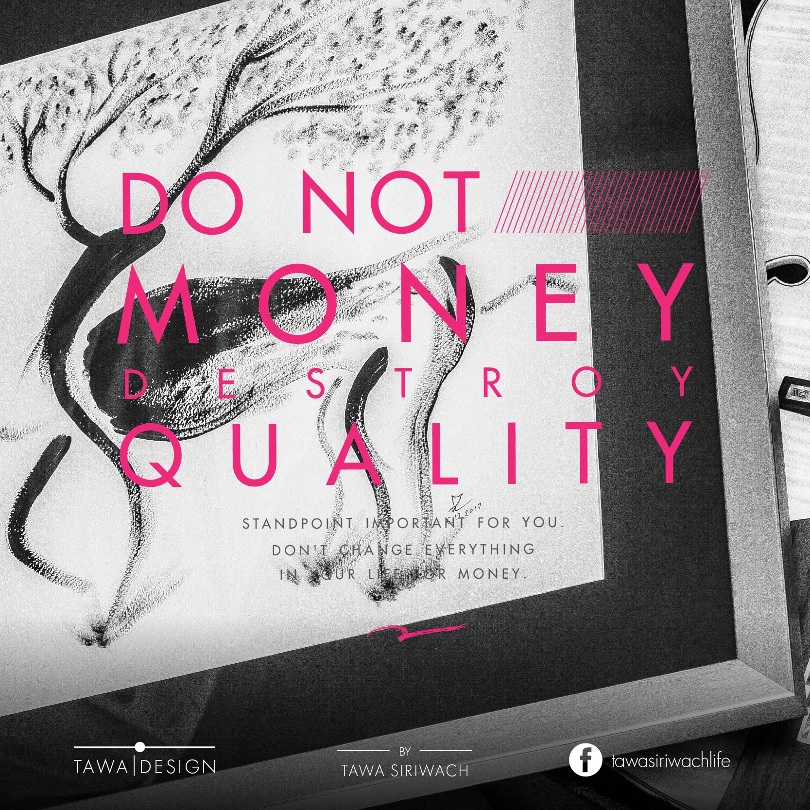 Do not money destroy the quality of your work. You will be lost your identity. Standpoint important for you. Don't change everything in your life for money. - Tawa Siriwach -