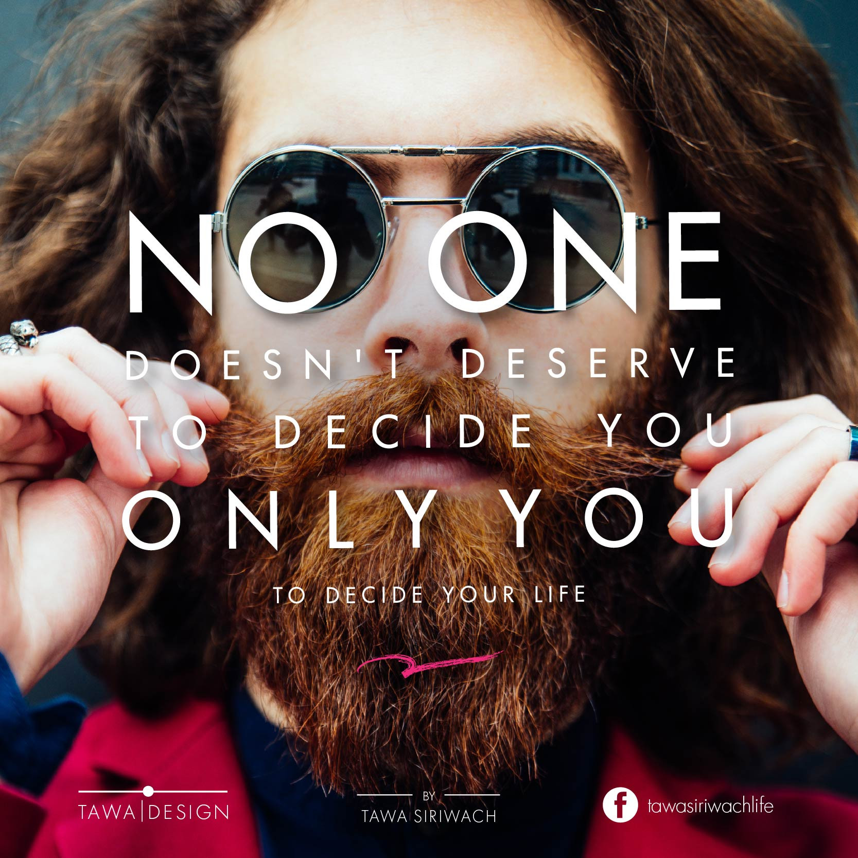No one doesn't deserve to decide you, Only you to decide your life. - Tawa Siriwach -