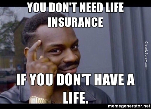 You don't need life insurance if you don't have a life