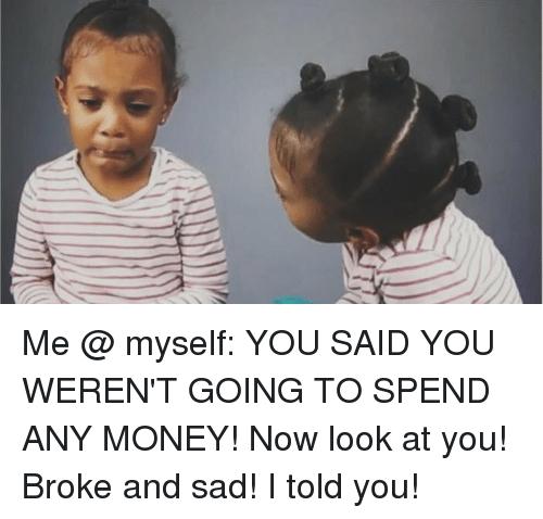 Broke and sad! I told you!
