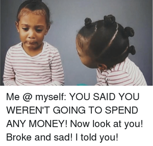 Broke and sad! I told you!