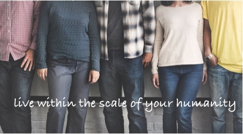 live within the scale of your humanity