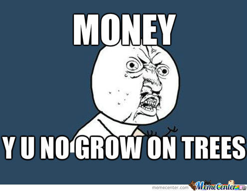 Money y u no grow on trees