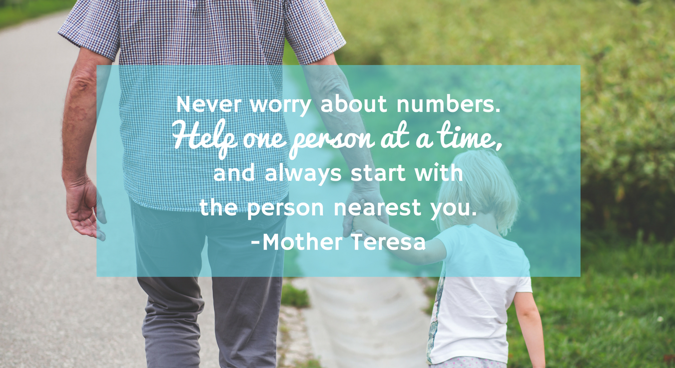 Never worry about numbers. Help one person at a time, and always start with the person nearest you.-