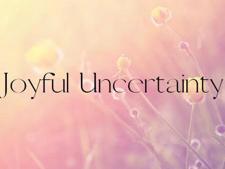 Joyful Uncertainty