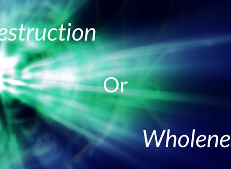 Destruction or Wholeness?