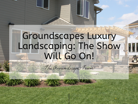 Groundscapes Luxury Landscaping: The Show Will Go On!