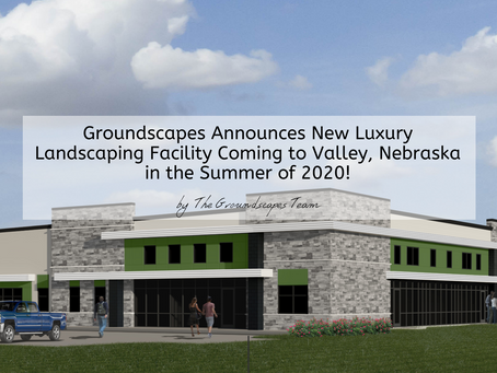 Groundscapes Announces New Luxury Landscaping Facility Coming to Valley, Nebraska for Summer 2020!