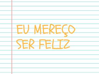 """27 de Junho -  """" Eu mereço ser feliz!"""""""