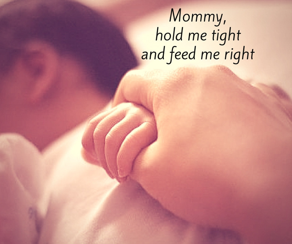 Breast is Best or Fed is Best. Mommy hold me tight and feed me right.