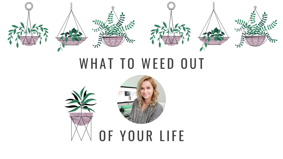 What To Weed Out Of Your Life