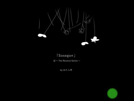 「Sosegon」...逆 ~The Reverse Series~by 出たら芽リリース!