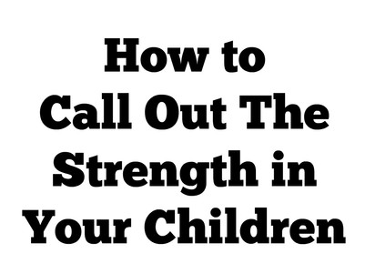 Call Out the Strengths in Your Child