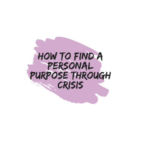 Defining Purpose + How to Find a Personal Purpose through Crisis