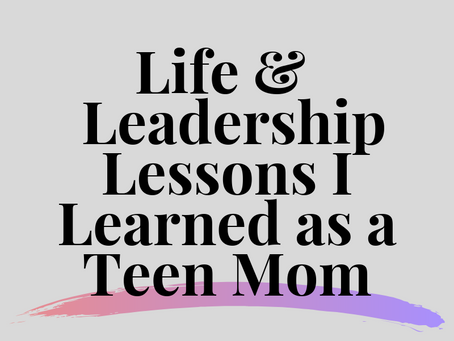 The Life and Leadership Lessons I learned as a Teen Mom