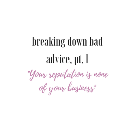 Breaking Down Bad Advice, Pt 1: Your Reputation is None of Your Business