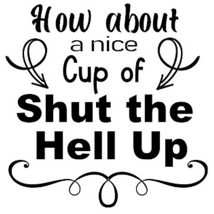 How About A Nice Cup Of Shut The Hell Up Decal