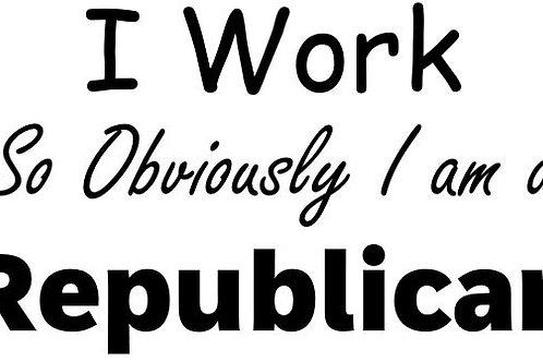 I Work So Obviously I Am A Rebublican / Democrat Decal