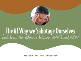 The #1 Way We Sabotage Ourselves (hint: know the difference between WHAT and HOW)