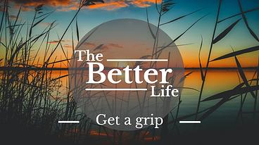 The better life - W5 - Get a grip