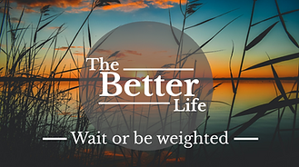 The Better life - W6 - Wait or be weight
