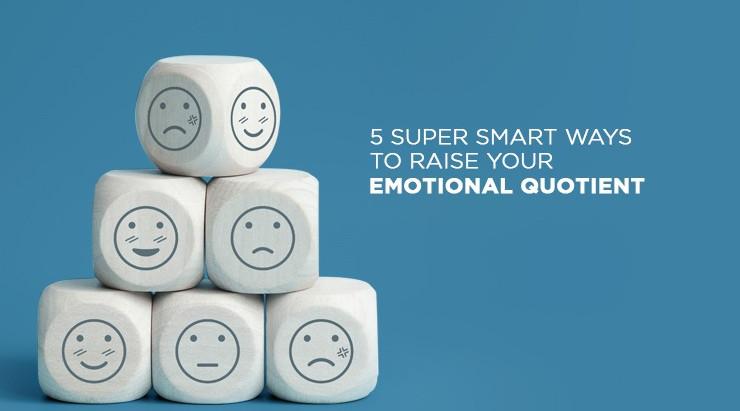 5 Super Smart Ways to Raise Your Emotional Quotient