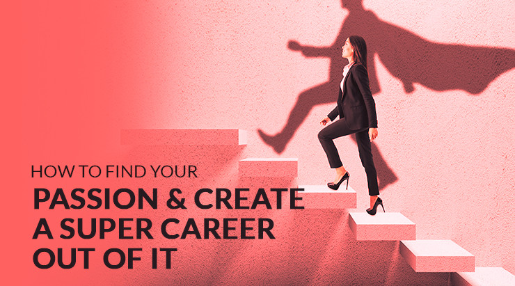 How To Find Your Passion & Create A Super Career Out Of It