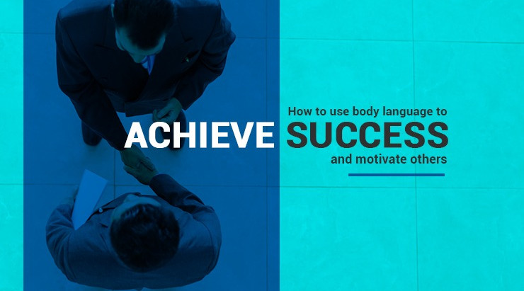 How to use body language to achieve success and motivate others