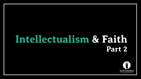Intellectualism & Faith: Part 2