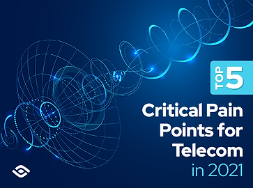 Top 5 Critical Pain Points for Telecom in 2021