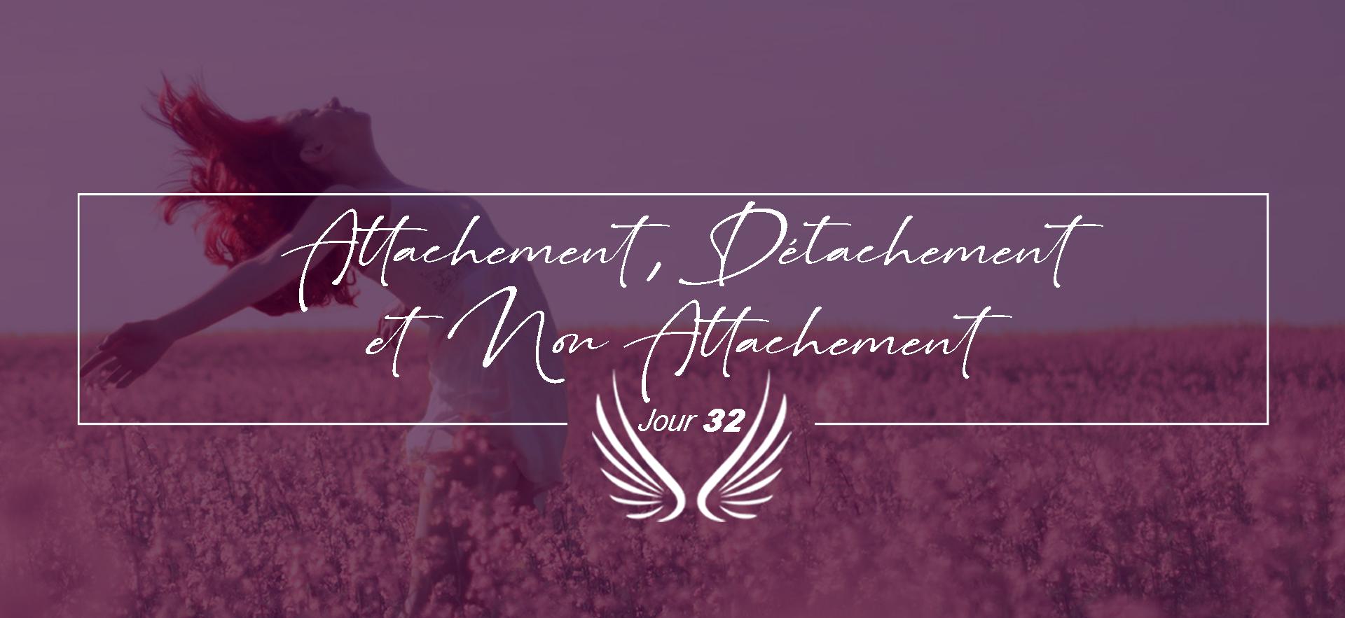 JOUR 32 – ATTACHEMENT, DETACHEMENT ET NO