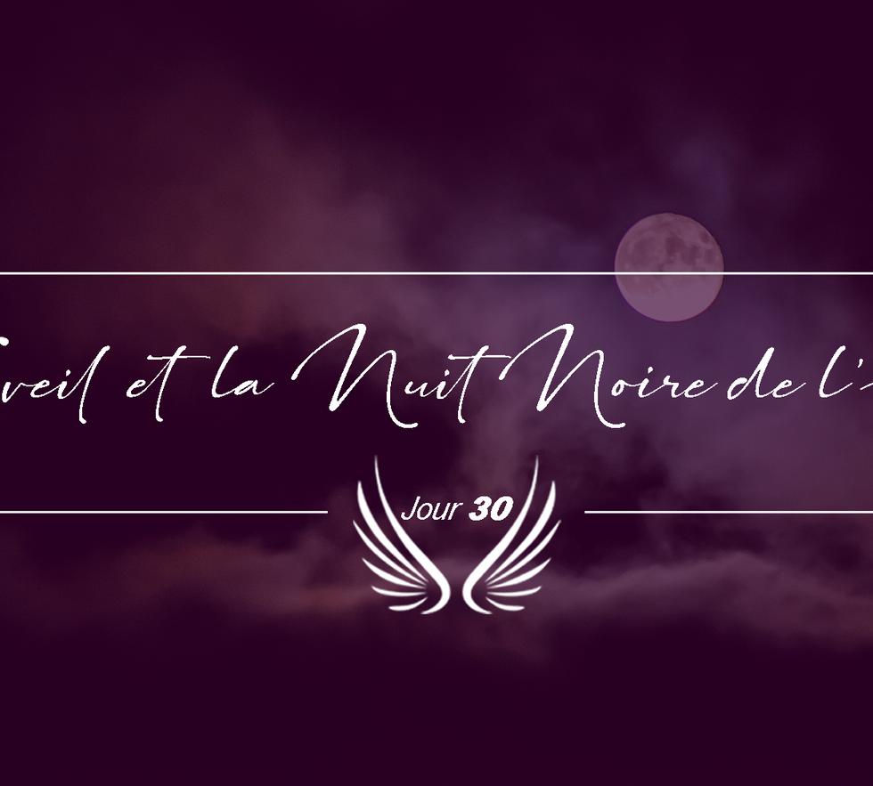 JOUR 30 – L'EVEIL ET LA NUIT NOIRE DE L'