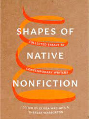 Shapes of Native Nonfiction: Collected Essays by Contemporary Writers Edited By: Elissa Washuta and Theresa Warburton